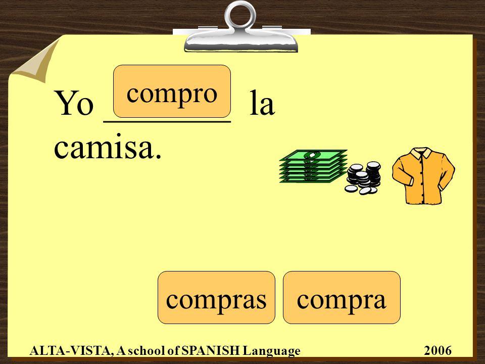 Yo _______ la camisa. compro comprascompra ALTA-VISTA, A school of SPANISH Language 2006