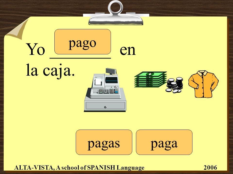 Yo _______ en la caja. pago pagaspaga ALTA-VISTA, A school of SPANISH Language 2006