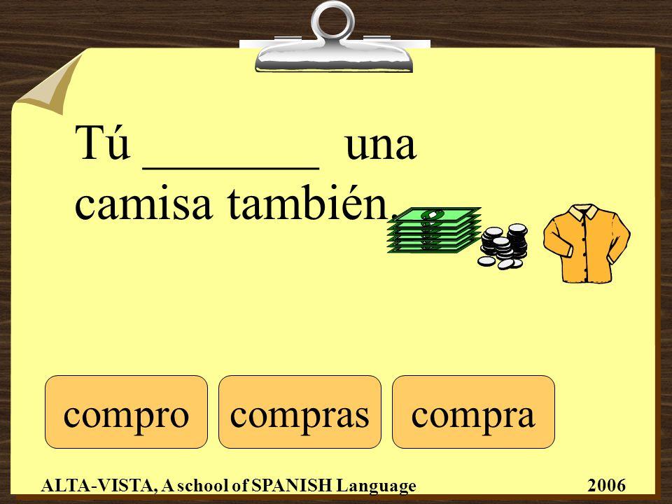 Tú _______ una camisa también. comprocomprascompra ALTA-VISTA, A school of SPANISH Language 2006