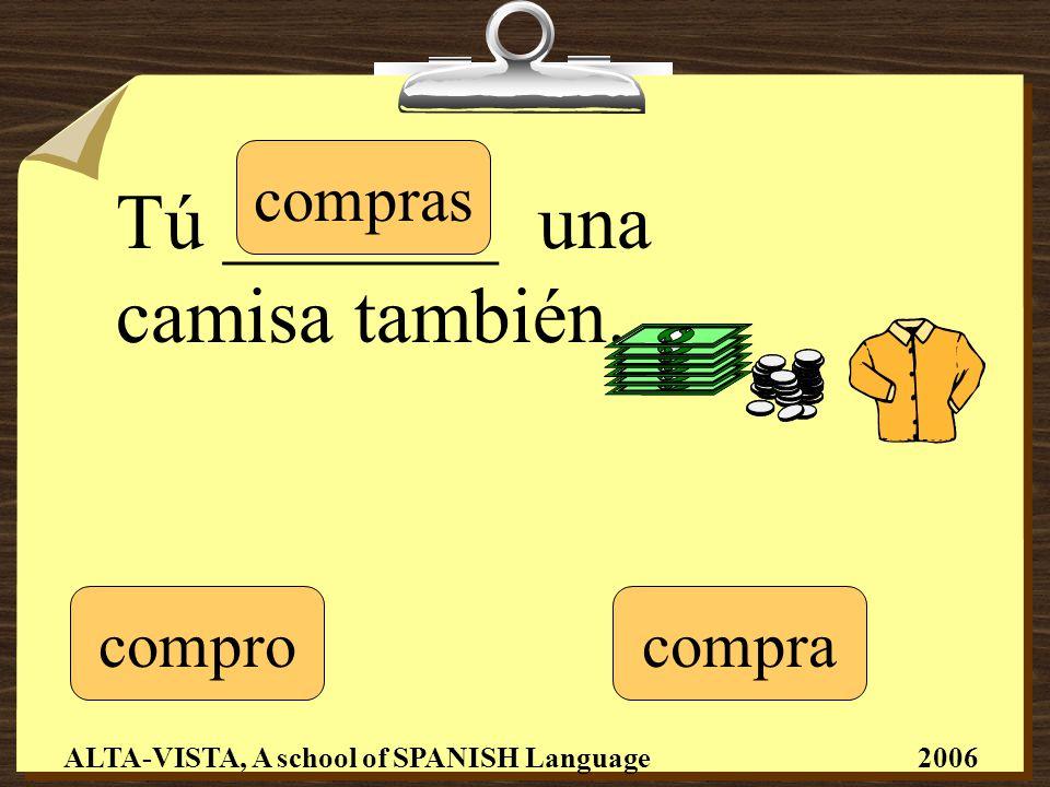 Tú _______ una camisa también. compro compras compra ALTA-VISTA, A school of SPANISH Language 2006