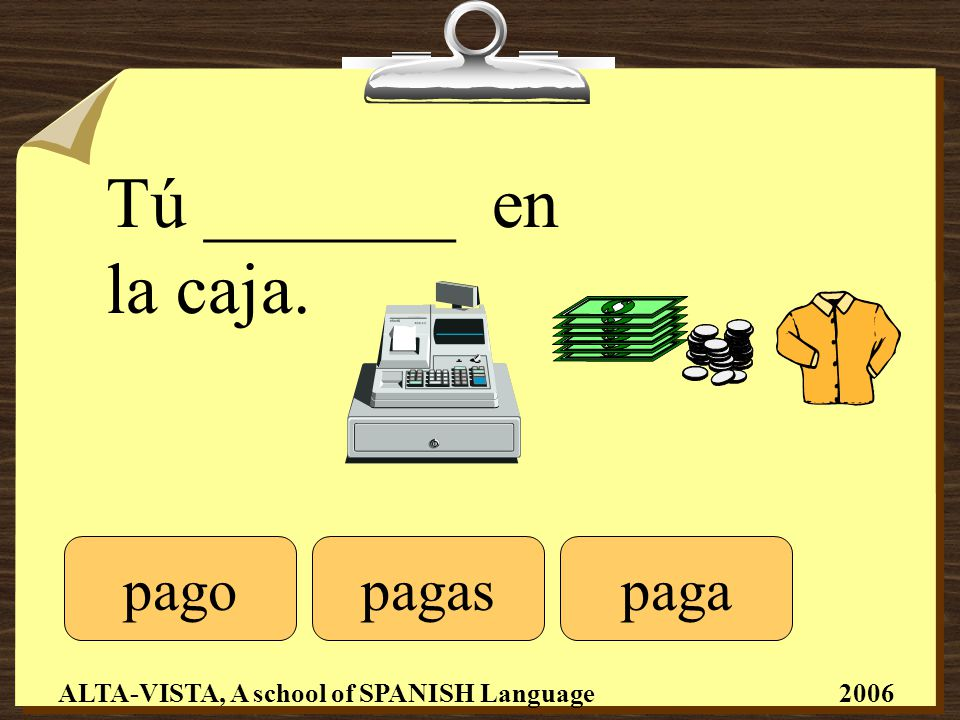 Tú _______ en la caja. pagopagaspaga ALTA-VISTA, A school of SPANISH Language 2006