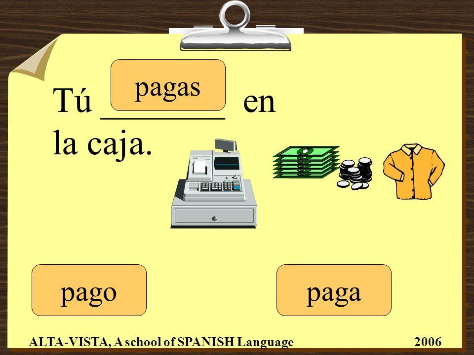 Tú _______ en la caja. pago pagas paga ALTA-VISTA, A school of SPANISH Language 2006