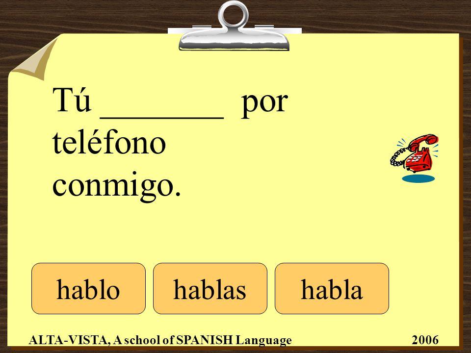 Tú _______ por teléfono conmigo. hablohablashabla ALTA-VISTA, A school of SPANISH Language 2006