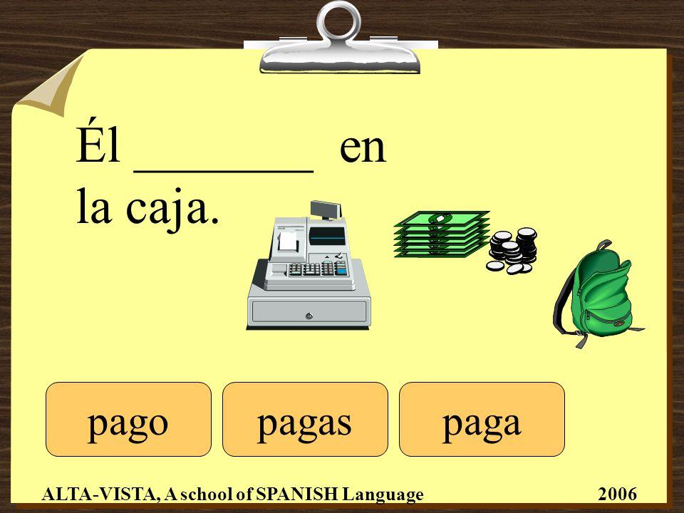 Él _______ en la caja. pagopagapagas ALTA-VISTA, A school of SPANISH Language 2006
