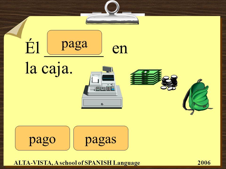 Él _______ en la caja. pago paga pagas ALTA-VISTA, A school of SPANISH Language 2006