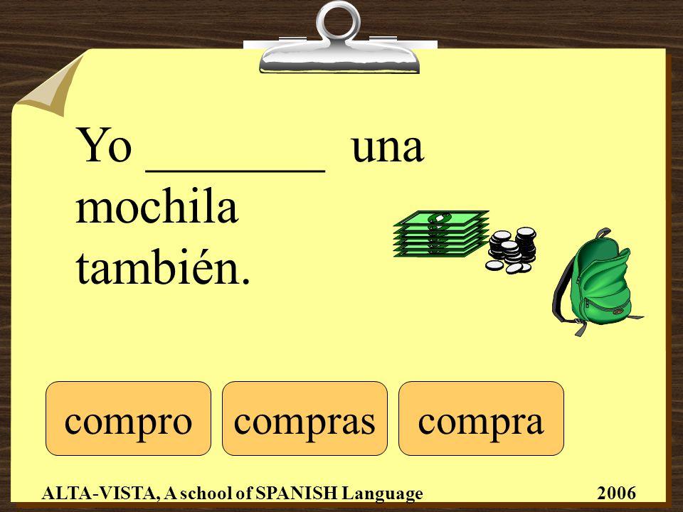 Yo _______ una mochila también. comprocompracompras ALTA-VISTA, A school of SPANISH Language 2006