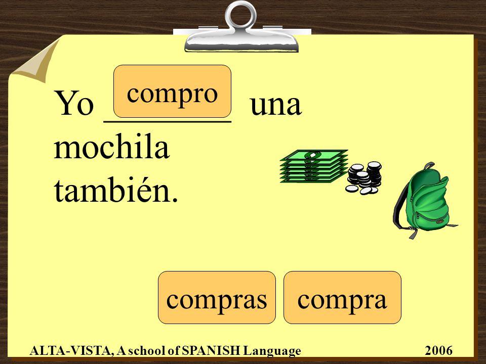 Yo _______ una mochila también. compro compracompras ALTA-VISTA, A school of SPANISH Language 2006