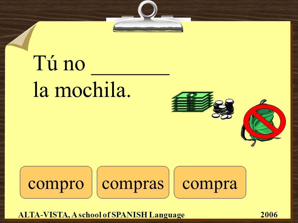 Tú no _______ la mochila. comprocompracompras ALTA-VISTA, A school of SPANISH Language 2006