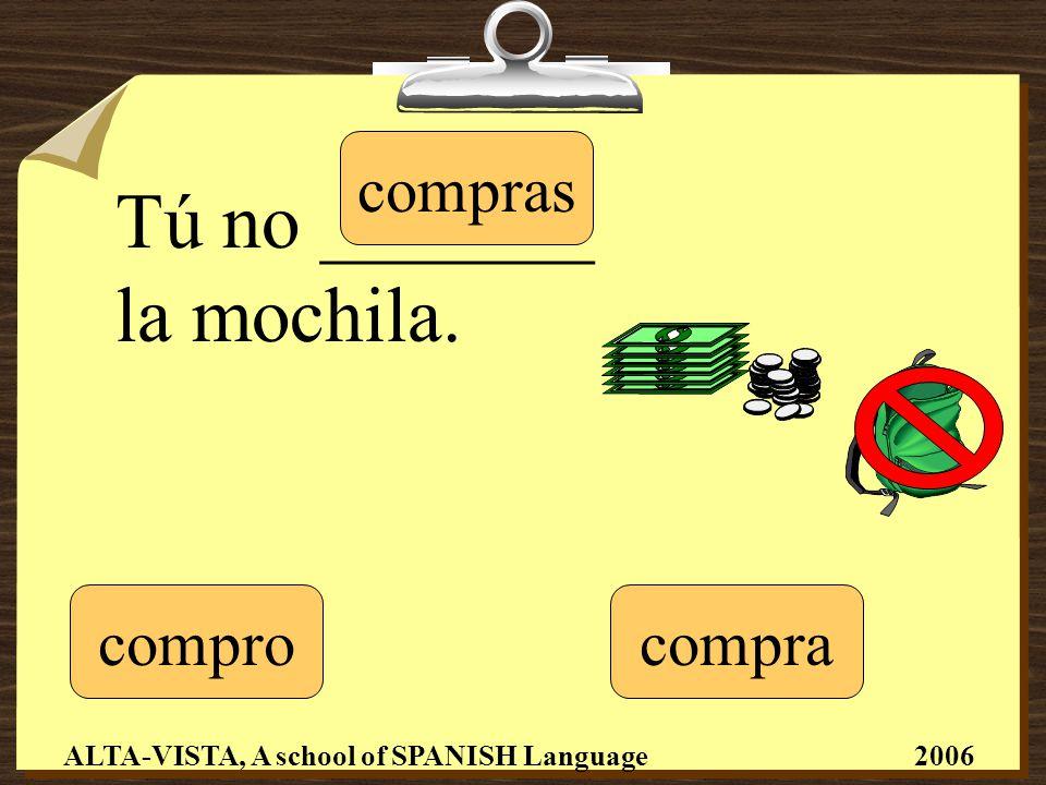 Tú no _______ la mochila. compro compras compra ALTA-VISTA, A school of SPANISH Language 2006