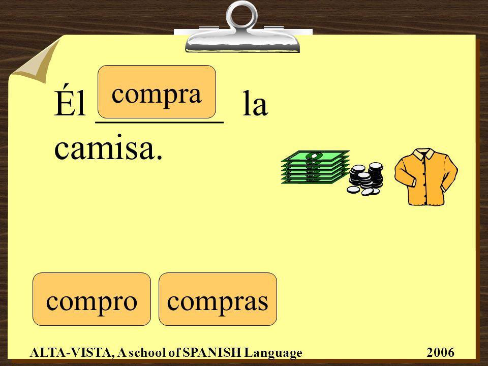 Él _______ la camisa. comprocompras compra ALTA-VISTA, A school of SPANISH Language 2006