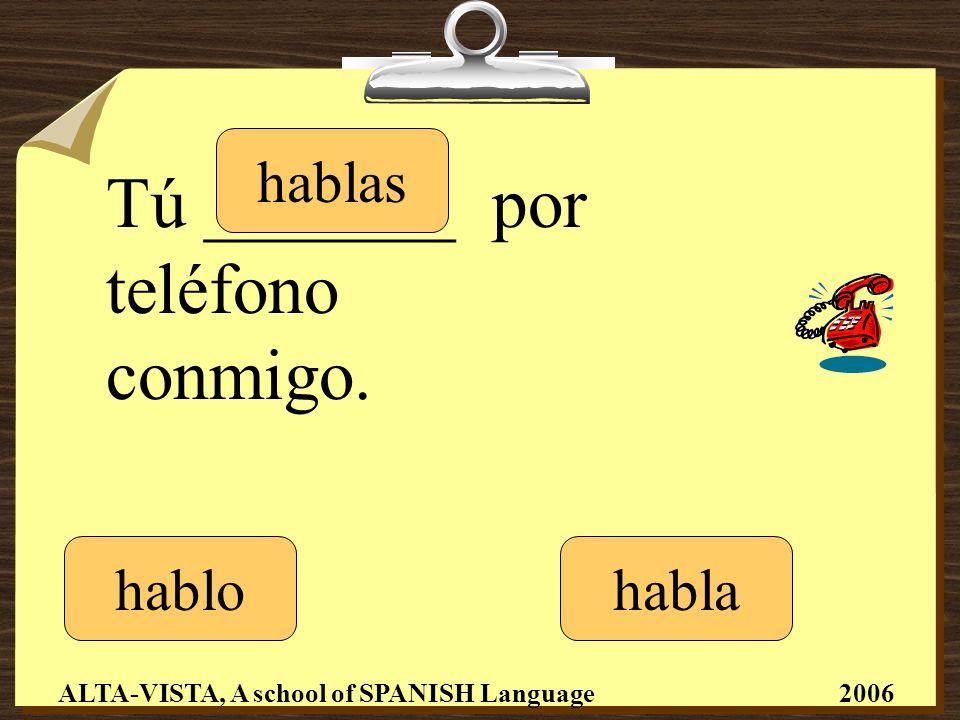 Tú _______ por teléfono conmigo. hablo hablas habla ALTA-VISTA, A school of SPANISH Language 2006