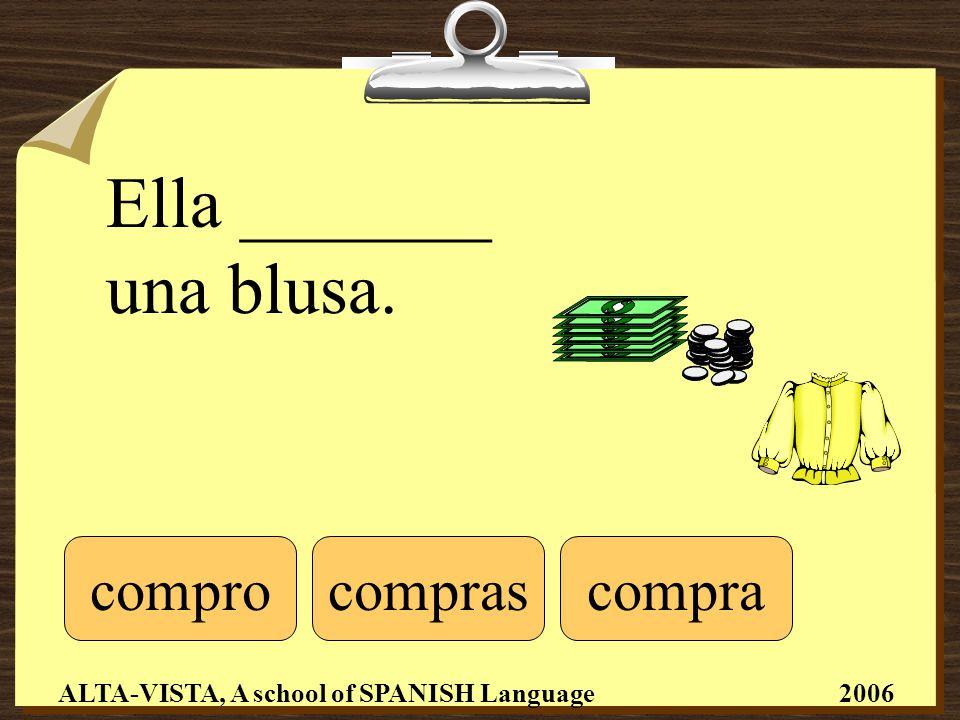 Ella _______ una blusa. comprocomprascompra ALTA-VISTA, A school of SPANISH Language 2006