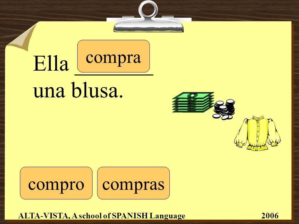 Ella _______ una blusa. comprocompras compra ALTA-VISTA, A school of SPANISH Language 2006