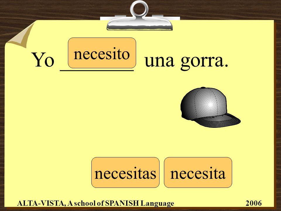 Yo _______ una gorra. necesito necesitasnecesita ALTA-VISTA, A school of SPANISH Language 2006