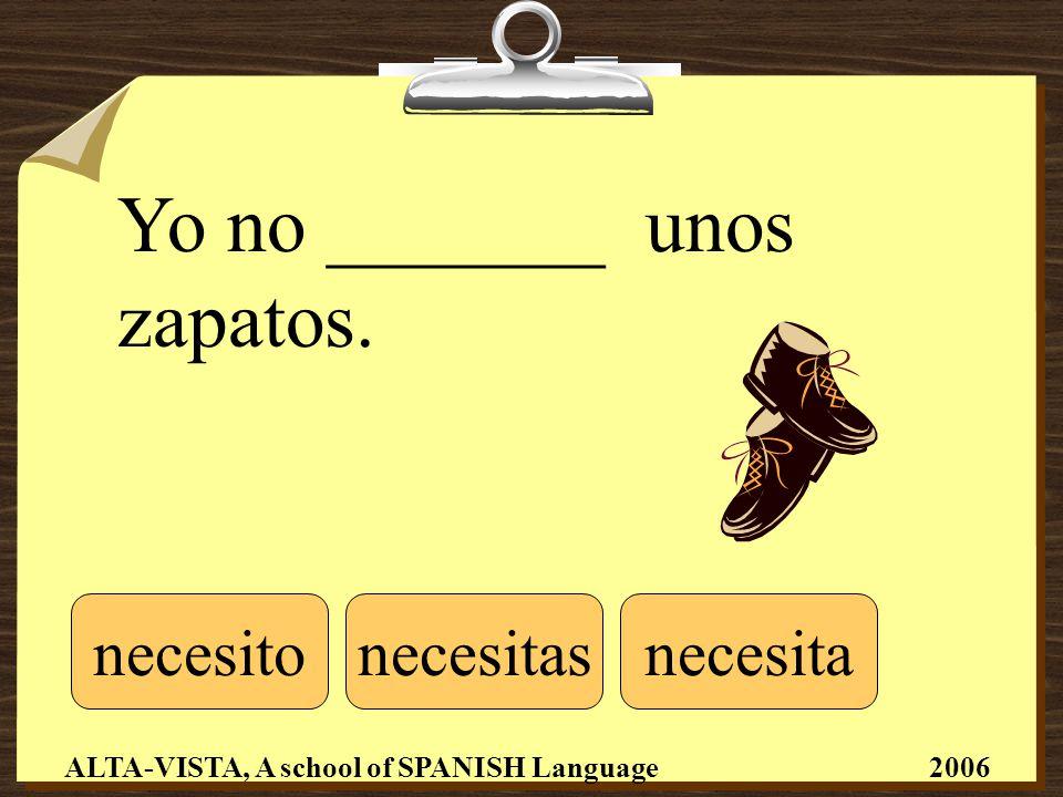 Yo no _______ unos zapatos. necesitonecesitasnecesita ALTA-VISTA, A school of SPANISH Language 2006