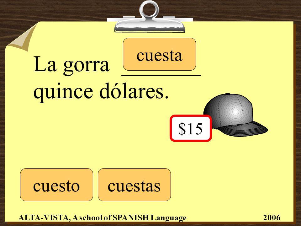 La gorra _______ quince dólares.