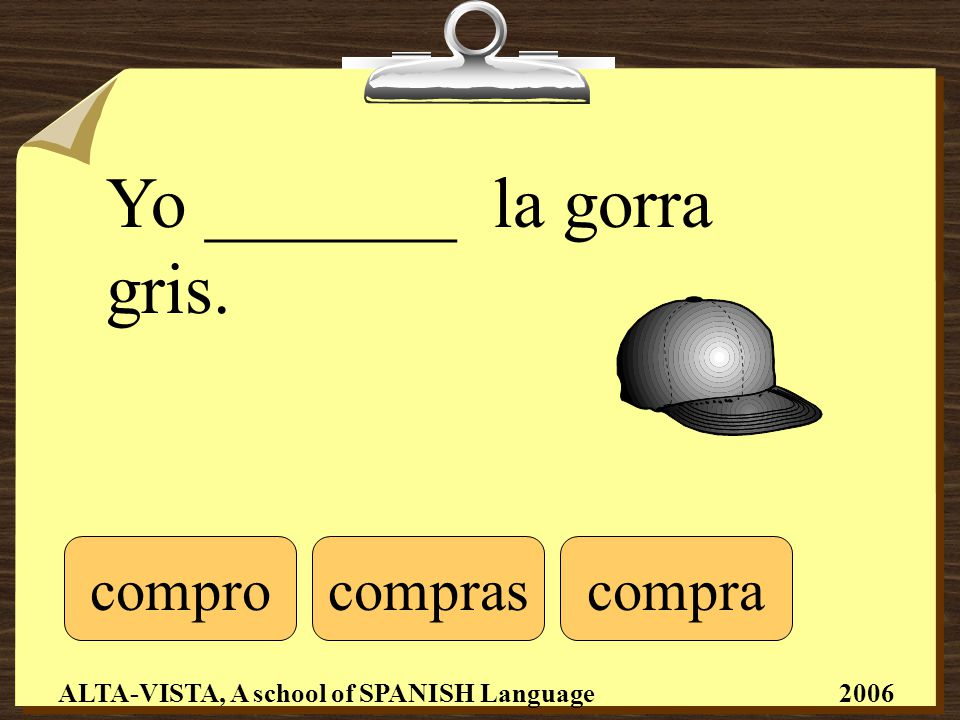 Yo _______ la gorra gris. comprocomprascompra ALTA-VISTA, A school of SPANISH Language 2006