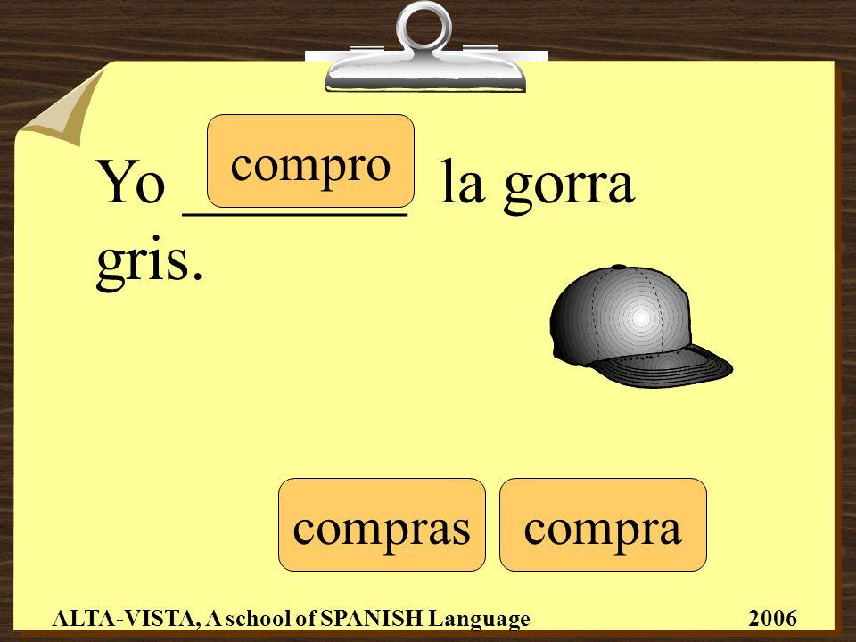 Yo _______ la gorra gris. compro comprascompra ALTA-VISTA, A school of SPANISH Language 2006
