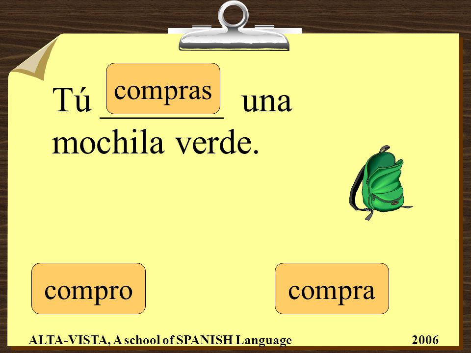 Tú _______ una mochila verde. compro compras compra ALTA-VISTA, A school of SPANISH Language 2006