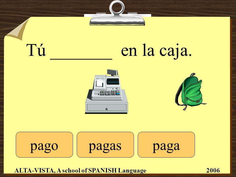 Tú _______ en la caja. pagopagapagas ALTA-VISTA, A school of SPANISH Language 2006
