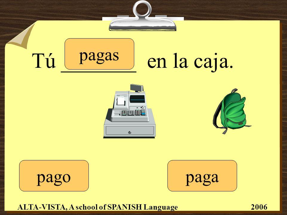 Tú _______ en la caja. pagopaga pagas ALTA-VISTA, A school of SPANISH Language 2006