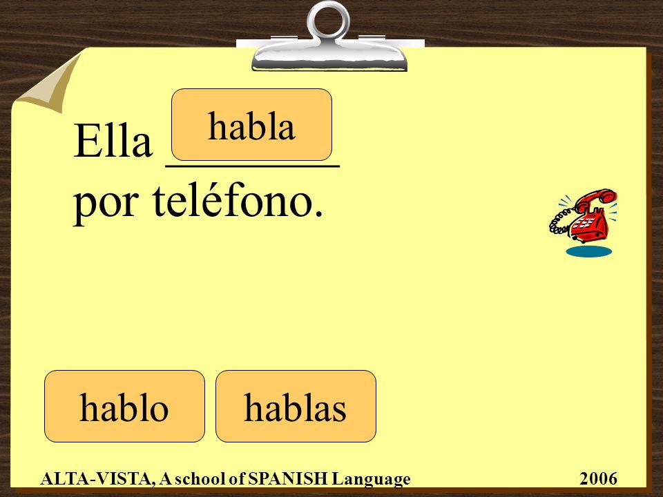 Ella _______ por teléfono. hablohablas habla ALTA-VISTA, A school of SPANISH Language 2006