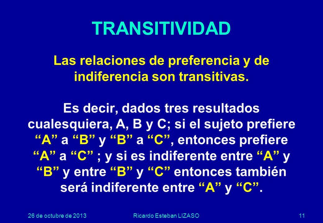 26 de octubre de 2013Ricardo Esteban LIZASO11 Las relaciones de preferencia y de indiferencia son transitivas.
