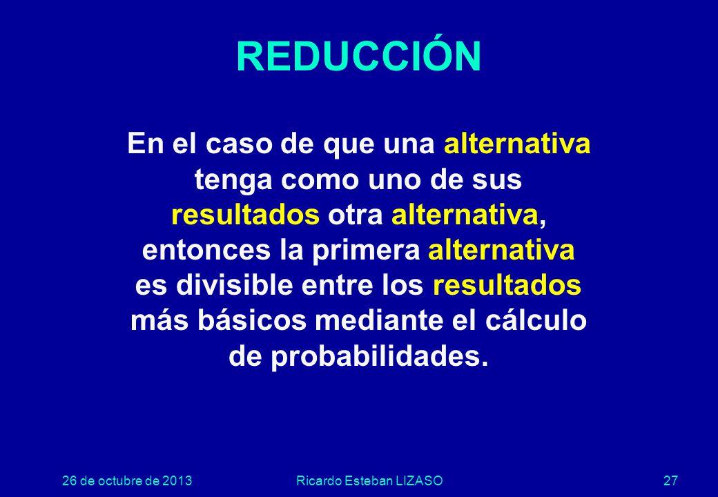 26 de octubre de 2013Ricardo Esteban LIZASO27 REDUCCIÓN En el caso de que una alternativa tenga como uno de sus resultados otra alternativa, entonces la primera alternativa es divisible entre los resultados más básicos mediante el cálculo de probabilidades.