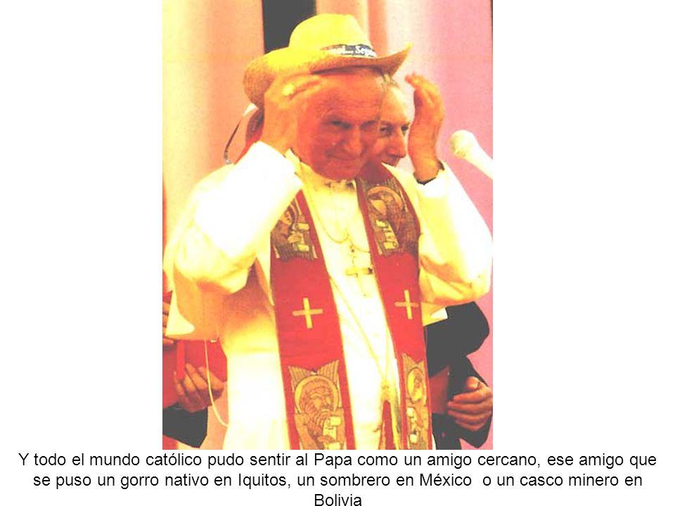 Y todo el mundo católico pudo sentir al Papa como un amigo cercano, ese amigo que se puso un gorro nativo en Iquitos, un sombrero en México o un casco minero en Bolivia