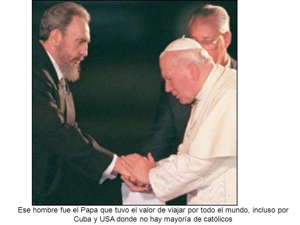 Ese hombre fue el Papa que tuvo el valor de viajar por todo el mundo, incluso por Cuba y USA donde no hay mayoría de católicos