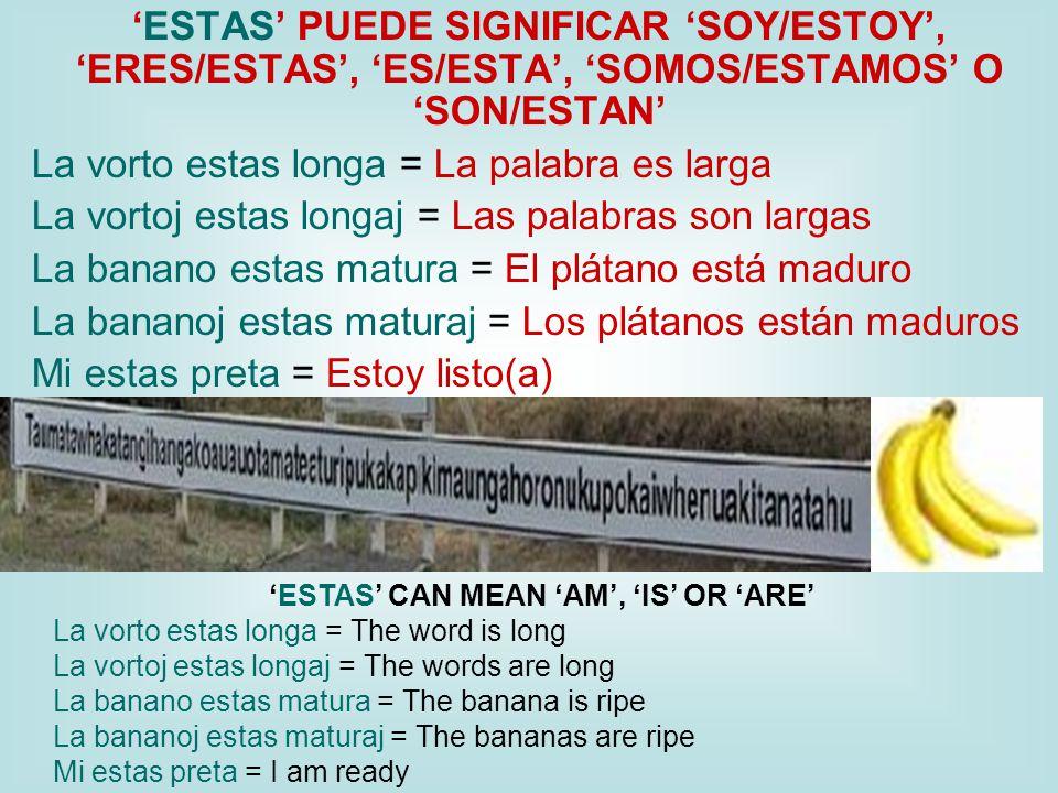 'ESTAS' PUEDE SIGNIFICAR 'SOY/ESTOY', 'ERES/ESTAS', 'ES/ESTA', 'SOMOS/ESTAMOS' O 'SON/ESTAN' La vorto estas longa = La palabra es larga La vortoj estas longaj = Las palabras son largas La banano estas matura = El plátano está maduro La bananoj estas maturaj = Los plátanos están maduros Mi estas preta = Estoy listo(a) 'ESTAS' CAN MEAN 'AM', 'IS' OR 'ARE' La vorto estas longa = The word is long La vortoj estas longaj = The words are long La banano estas matura = The banana is ripe La bananoj estas maturaj = The bananas are ripe Mi estas preta = I am ready