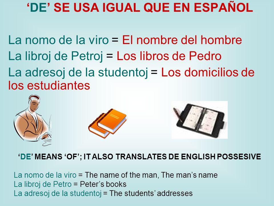 'DE' SE USA IGUAL QUE EN ESPAÑOL La nomo de la viro = El nombre del hombre La libroj de Petroj = Los libros de Pedro La adresoj de la studentoj = Los domicilios de los estudiantes 'DE' MEANS 'OF'; IT ALSO TRANSLATES DE ENGLISH POSSESIVE La nomo de la viro = The name of the man, The man's name La libroj de Petro = Peter's books La adresoj de la studentoj = The students' addresses