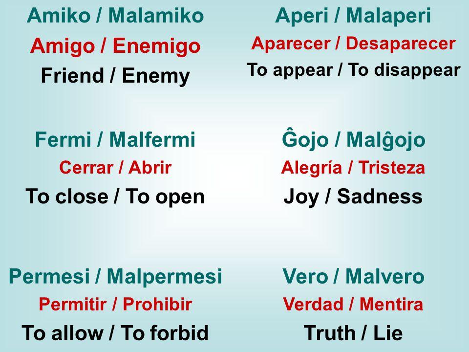 Amiko / Malamiko Amigo / Enemigo Friend / Enemy Aperi / Malaperi Aparecer / Desaparecer To appear / To disappear Permesi / Malpermesi Permitir / Prohibir To allow / To forbid Fermi / Malfermi Cerrar / Abrir To close / To open Ĝojo / Malĝojo Alegría / Tristeza Joy / Sadness Vero / Malvero Verdad / Mentira Truth / Lie