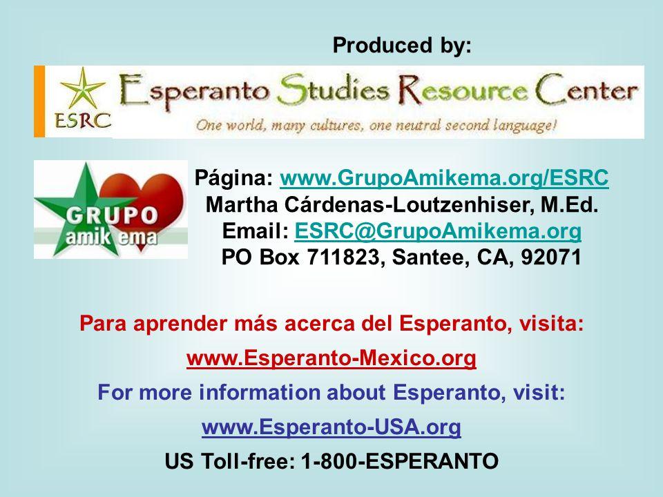 Para aprender más acerca del Esperanto, visita: www.Esperanto-Mexico.org For more information about Esperanto, visit: www.Esperanto-USA.org US Toll-free: 1-800-ESPERANTO Produced by: Página: www.GrupoAmikema.org/ESRCwww.GrupoAmikema.org/ESRC Martha Cárdenas-Loutzenhiser, M.Ed.