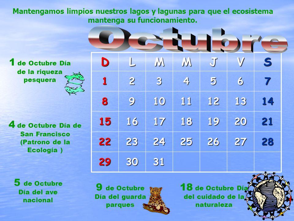 DLMMJVS1234567 891011121314 15161718192021 22232425262728 293031 1 de Octubre Día de la riqueza pesquera 4 de Octubre Día de San Francisco (Patrono de la Ecología ) 5 de Octubre Día del ave nacional 9 de Octubre Día del guarda parques 18 de Octubre Día del cuidado de la naturaleza Mantengamos limpios nuestros lagos y lagunas para que el ecosistema mantenga su funcionamiento.