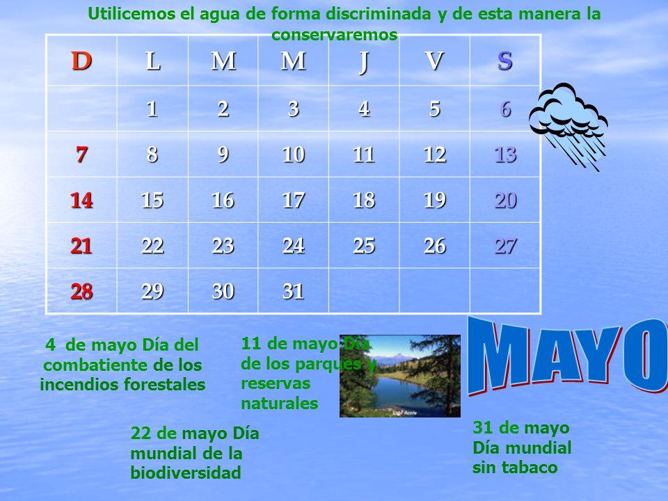 DLMMJVS123456 78910111213 14151617181920 21222324252627 28293031 4 de mayo Día del combatiente de los incendios forestales 11 de mayo Día de los parques y reservas naturales 22 de mayo Día mundial de la biodiversidad 31 de mayo Día mundial sin tabaco Utilicemos el agua de forma discriminada y de esta manera la conservaremos