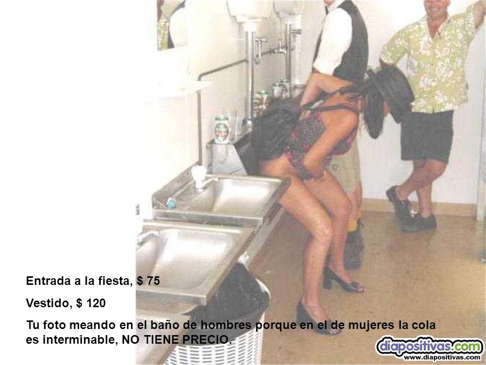 Entrada a la fiesta, $ 75 Vestido, $ 120 Tu foto meando en el baño de hombres porque en el de mujeres la cola es interminable, NO TIENE PRECIO.