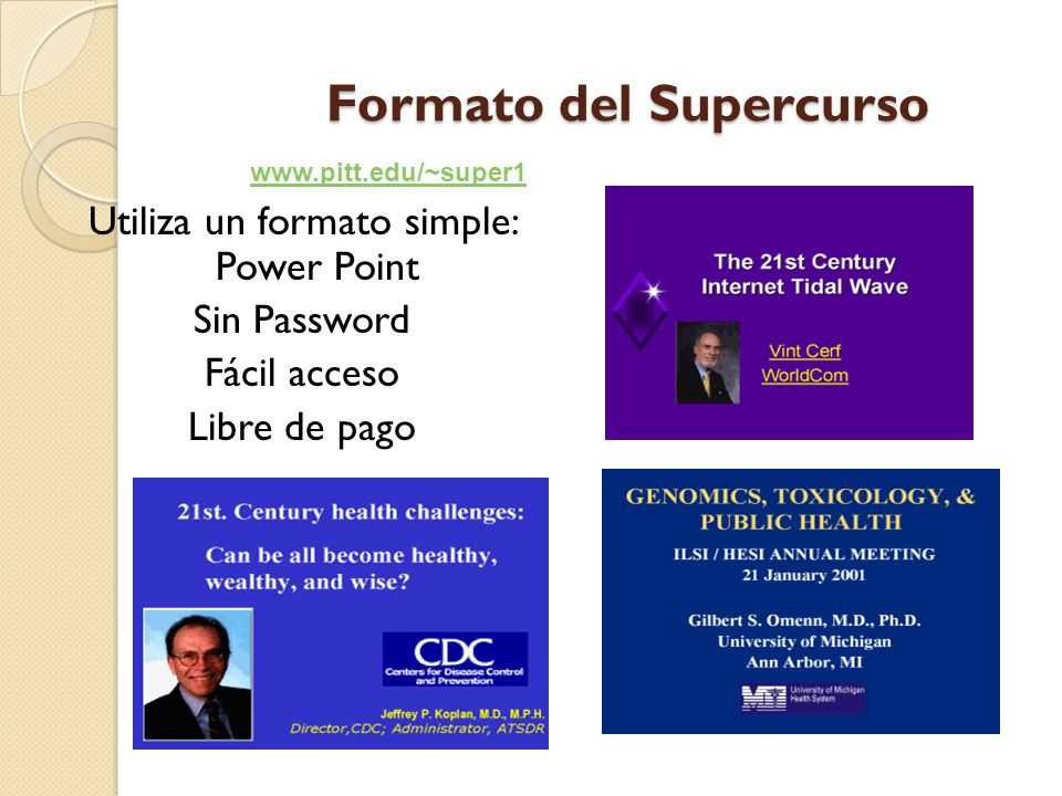 Formato del Supercurso Utiliza un formato simple: Power Point Sin Password Fácil acceso Libre de pago www.pitt.edu/~super1