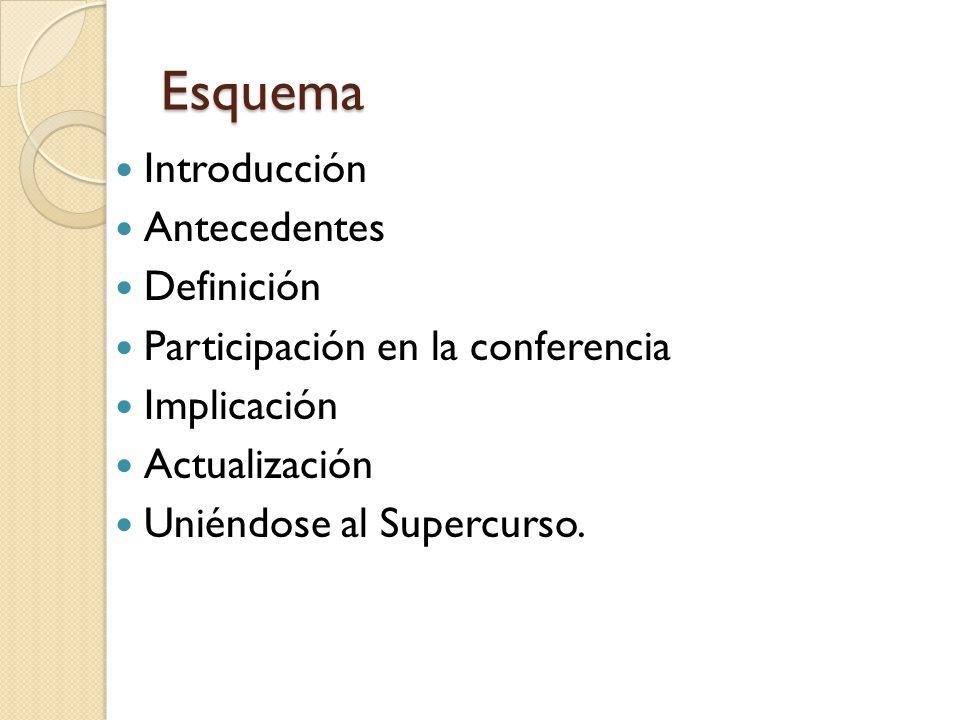 Esquema Introducción Antecedentes Definición Participación en la conferencia Implicación Actualización Uniéndose al Supercurso.