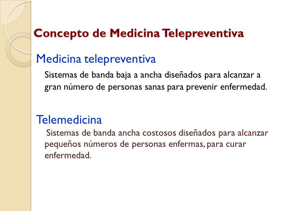 Concepto de Medicina Telepreventiva Medicina telepreventiva Sistemas de banda baja a ancha diseñados para alcanzar a gran número de personas sanas para prevenir enfermedad.