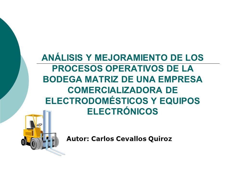ANÁLISIS Y MEJORAMIENTO DE LOS PROCESOS OPERATIVOS DE LA BODEGA MATRIZ DE UNA EMPRESA COMERCIALIZADORA DE ELECTRODOMÉSTICOS Y EQUIPOS ELECTRÓNICOS Autor: Carlos Cevallos Quiroz