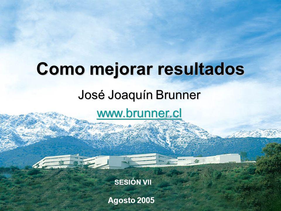 José Joaquín Brunner www.brunner.cl Agosto 2005 SESIÓN VII Como mejorar resultados