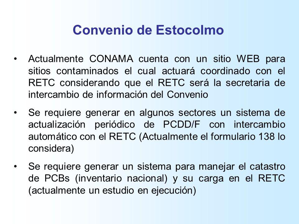 Convenio de Estocolmo Actualmente CONAMA cuenta con un sitio WEB para sitios contaminados el cual actuará coordinado con el RETC considerando que el RETC será la secretaria de intercambio de información del Convenio Se requiere generar en algunos sectores un sistema de actualización periódico de PCDD/F con intercambio automático con el RETC (Actualmente el formulario 138 lo considera) Se requiere generar un sistema para manejar el catastro de PCBs (inventario nacional) y su carga en el RETC (actualmente un estudio en ejecución)