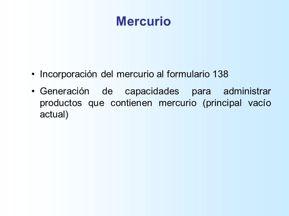 Mercurio Incorporación del mercurio al formulario 138 Generación de capacidades para administrar productos que contienen mercurio (principal vacío actual)
