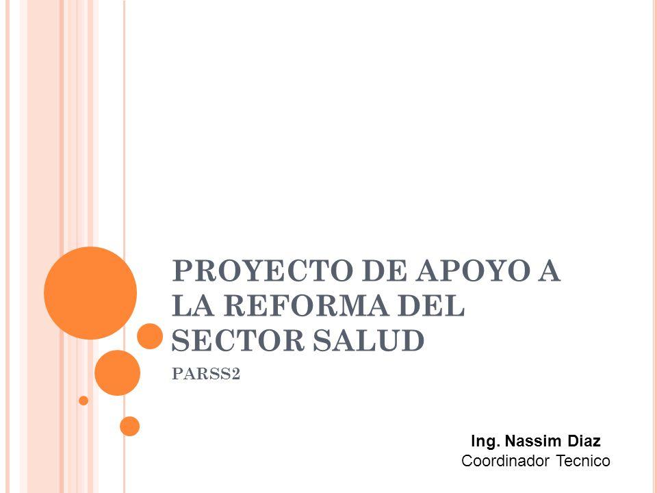 PROYECTO DE APOYO A LA REFORMA DEL SECTOR SALUD PARSS2 Ing. Nassim Diaz Coordinador Tecnico