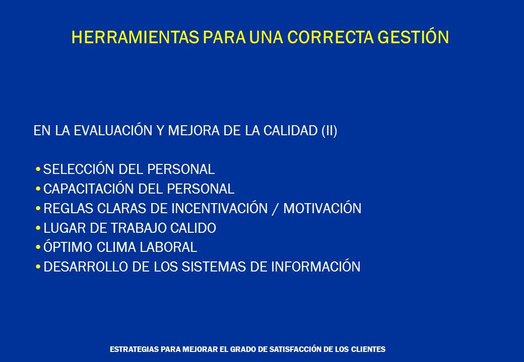 ESTRATEGIAS PARA MEJORAR EL GRADO DE SATISFACCIÓN DE LOS CLIENTES HERRAMIENTAS PARA UNA CORRECTA GESTIÓN EN LA EVALUACIÓN Y MEJORA DE LA CALIDAD (II) SELECCIÓN DEL PERSONAL CAPACITACIÓN DEL PERSONAL REGLAS CLARAS DE INCENTIVACIÓN / MOTIVACIÓN LUGAR DE TRABAJO CALIDO ÓPTIMO CLIMA LABORAL DESARROLLO DE LOS SISTEMAS DE INFORMACIÓN