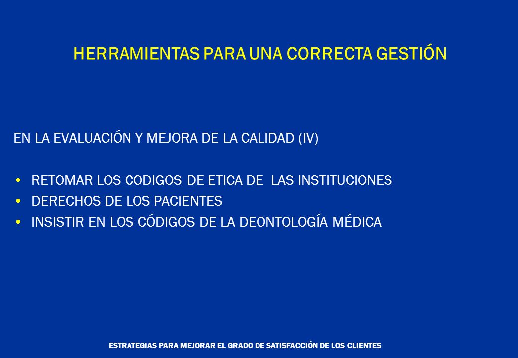 ESTRATEGIAS PARA MEJORAR EL GRADO DE SATISFACCIÓN DE LOS CLIENTES HERRAMIENTAS PARA UNA CORRECTA GESTIÓN EN LA EVALUACIÓN Y MEJORA DE LA CALIDAD (IV) RETOMAR LOS CODIGOS DE ETICA DE LAS INSTITUCIONES DERECHOS DE LOS PACIENTES INSISTIR EN LOS CÓDIGOS DE LA DEONTOLOGÍA MÉDICA