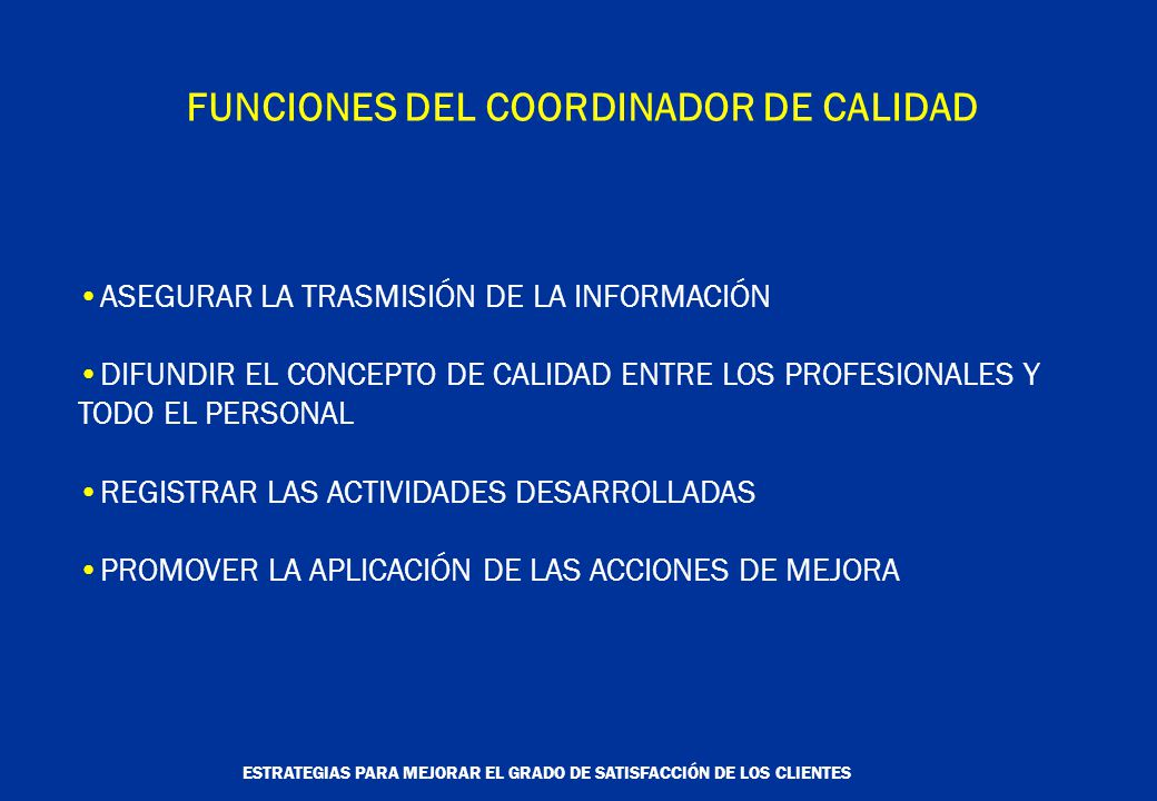 ESTRATEGIAS PARA MEJORAR EL GRADO DE SATISFACCIÓN DE LOS CLIENTES ASEGURAR LA TRASMISIÓN DE LA INFORMACIÓN DIFUNDIR EL CONCEPTO DE CALIDAD ENTRE LOS PROFESIONALES Y TODO EL PERSONAL REGISTRAR LAS ACTIVIDADES DESARROLLADAS PROMOVER LA APLICACIÓN DE LAS ACCIONES DE MEJORA FUNCIONES DEL COORDINADOR DE CALIDAD