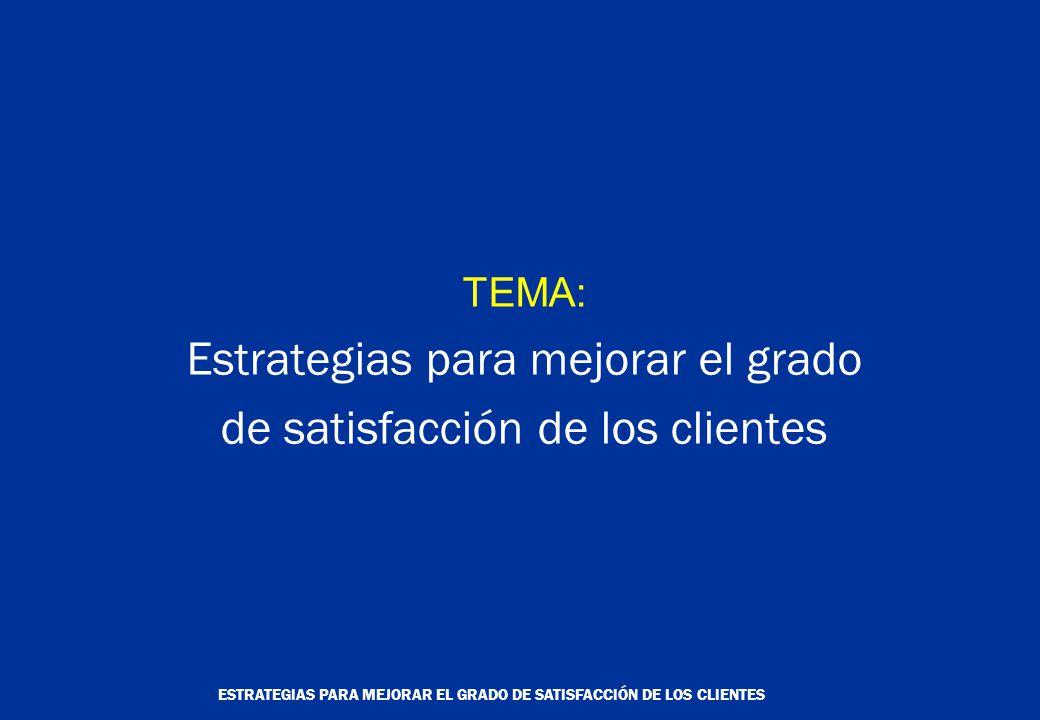 ESTRATEGIAS PARA MEJORAR EL GRADO DE SATISFACCIÓN DE LOS CLIENTES TEMA: Estrategias para mejorar el grado de satisfacción de los clientes