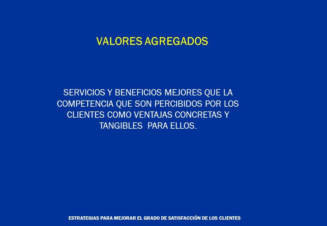 ESTRATEGIAS PARA MEJORAR EL GRADO DE SATISFACCIÓN DE LOS CLIENTES VALORES AGREGADOS SERVICIOS Y BENEFICIOS MEJORES QUE LA COMPETENCIA QUE SON PERCIBIDOS POR LOS CLIENTES COMO VENTAJAS CONCRETAS Y TANGIBLES PARA ELLOS.